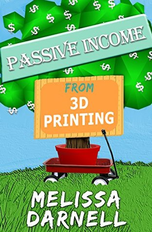 Passive Income from 3D Printing (Truly Passive Income Series): How to Start a 3D Printing Business Without Owning a 3D Printer in Just a Few Hours for Free with 38 Free and Easy 3D Design Tools