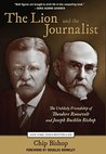 Lion and the Journalist: The Unlikely Friendship of Theodore Roosevelt and Joseph Bucklin Bishop