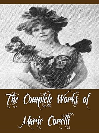 The Complete Works of Marie Corelli (14 Complete Works of Marie Corelli Including A Romance of Two Worlds, Ardath, The Sorrows of Satan, Vendetta, Temporal Power, The Treasure of Heaven, And More)
