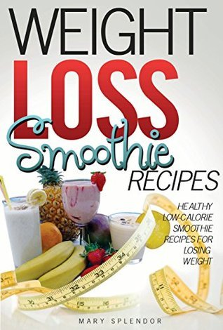 Weight Loss Smoothie Recipes: Healthy, Low-Calorie Smoothie Recipes For Losing Weight (Vegan, Vegetarian, Low-Fat, Fruit and Vegetable Smoothies for Losing Weight and Staying Healthy Book 2)