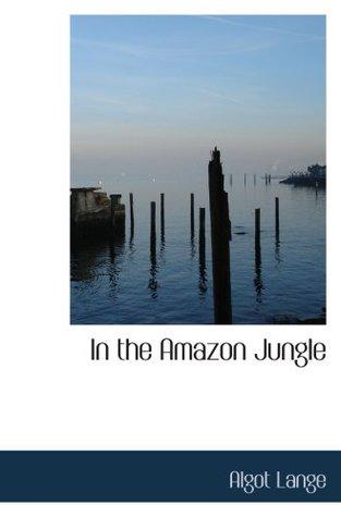 In the Amazon Jungle: Adventures in Remote Parts of the Upper Amazon Riv