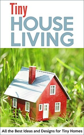 Tiny House Living: All the Best Ideas and Designs for Tiny Homes
