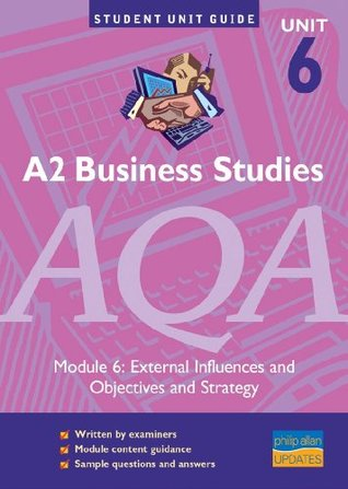 A2 Business Studies AQA Module 6: External Influences and Objectives & Strategy Unit Guide: External Influences and Objectives and Strategy Unit Guide