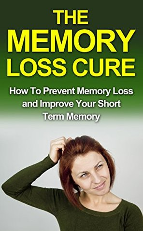 The Memory Loss Cure: How to Prevent Memory Loss and Improve Your Short Term Memory (memory loss, memory loss cure, memory loss recovery, memory improvement, ... prevent memory loss memory loss treatment,)