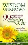 Wisdom Unknown: 99 Inspirational Quotes for Living an Amazing Life from Histories Greatest Unknowns