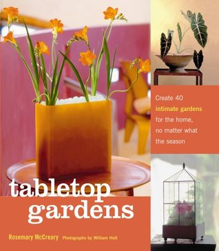 Tabletop Gardens : Create 40 intimate gardens for the home, no matter what the season
