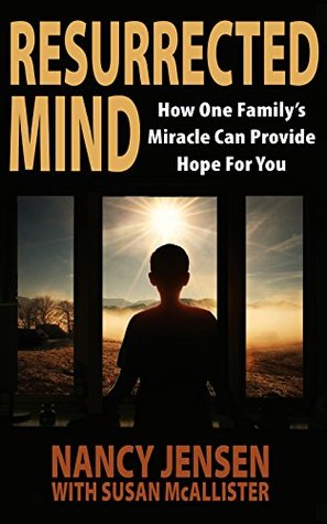 Resurrected Mind: How One Family's Miracle Can Provide Hope For You