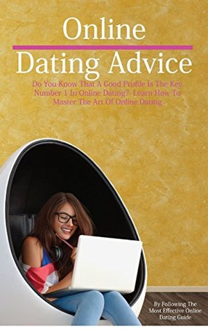 Online Dating Advice: Do You Know That a Good Profile Is the Key Number 1 in Online Dating?: Learn How to Master the Art of Online Dating