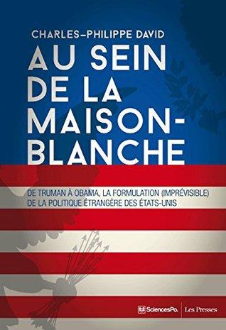 Au sein de la Maison-Blanche: De Truman à Obama, la formulation (imprévisible) de la politique étrangère des Etats-Unis