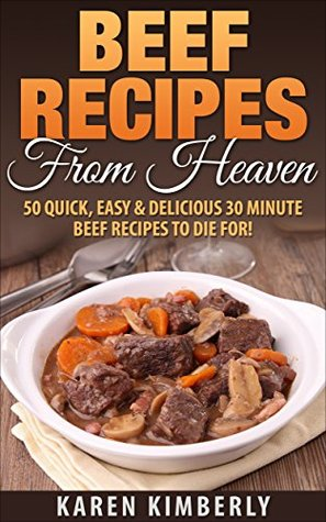 Beef Recipes From Heaven: 50 Quick, Easy & Delicious 30 Minute Beef Recipes To Die For!