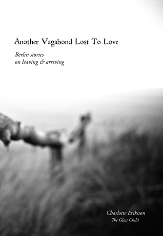 Another Vagabond Lost To Love: Berlin Stories on Leaving & Arriving - Charlotte Eriksson