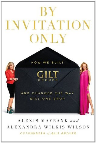 Ebook By Invitation Only: How We Built Gilt Groupe and Changed the Way Millions Shop by Alexis Maybank read!