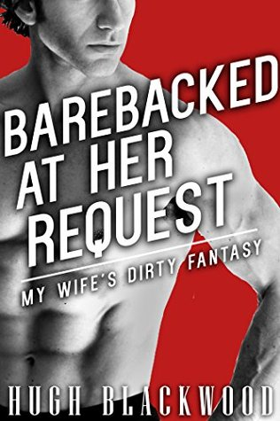 Barebacked At Her Request - My Wife's Dirty Fantasy