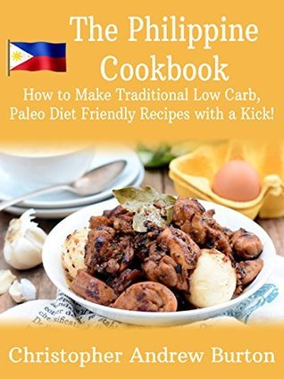 The Philippine Cookbook: How to Make Traditonal Low Carb, Paleo Diet Friendly Recipes with a kick!