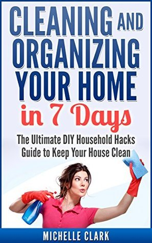 Cleaning and Organizing Your Home in 7 Days: The Ultimate DIY Household Hacks Guide for Fast House Cleaning