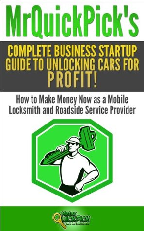 Mr Quick Pick's Complete Business Startup Guide to Unlocking Cars for Profit!: How to Make Money Now as a Mobile Locksmith and RoadsideServiceProvider