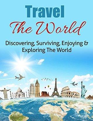 Travel The World: Discovering, Surviving, Enjoying & Exploring The World