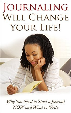 Journaling Will Change Your Life!: Why You Need To Start A Journal NOW And What To Write