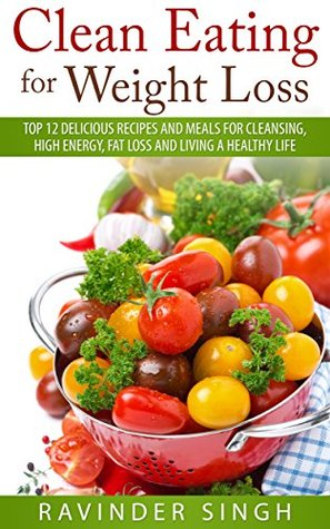 Clean Eating For Weight Loss: Top 12 delicious recipes and meals for cleansing, High energy, Fat loss and living a healthy life
