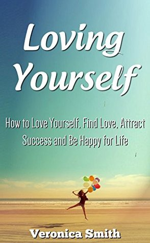 Loving Yourself: How to Love Yourself, Find Love, Attract Success and Be Happy for Life