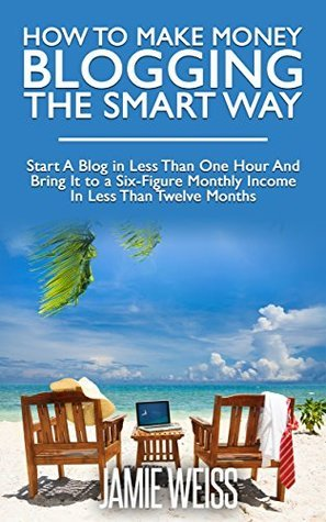 How To Make Money Blogging The Smart Way: Start A Blog in Less Than One Hour And Bring It to a Six-Figure Monthly Income In Less Than Twelve Months