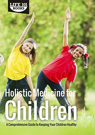 Holistic Medicine for Children: A Comprehensive Guide to Keeping Your Children Healthy