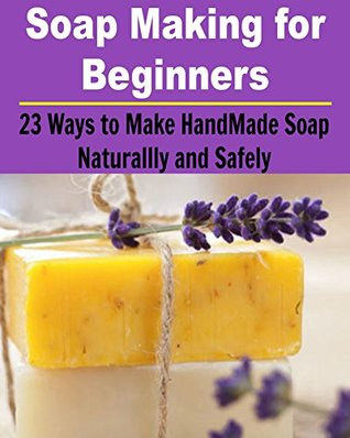 Soap Making for Beginners: 23 Ways to Make HandMade Soap Naturally and Safely: soap making for beginners, soap making books, soap making business, soap making essential oil)