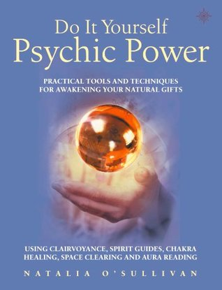 Do It Yourself Psychic Power: Practical Tools and Techniques for Awakening Your Natural Gifts using Clairvoyance, Spirit Guides, Chakra Healing, Space Clearing and Aura Reading (Do-it-yourself)