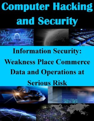 Information Security: Weakness Place Commerce Data and Operations at Serious Risk (Computer Hacking and Security Book 1)