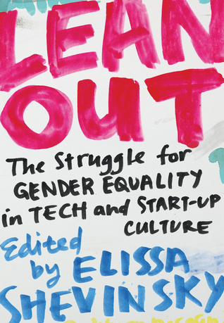Lean Out: The Struggle for Gender Equality in Tech and Start-Up Culture ed. by Elissa Shevinsky
