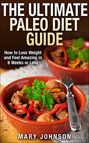 The Ultimate Paleo Diet Guide: How to Lose Weight and Feel Amazing in 6 Weeks or Less (Paleo Cookbook)