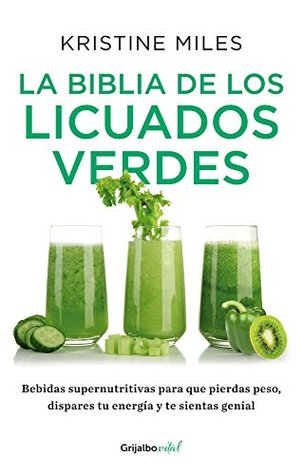 Ebook La biblia de los licuados verdes: Bebidas supernutritivas para que pierdas peso, dispares tu energía y te sientas by Kristine Miles PDF!