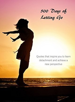 Letting Go: 500 Days of Letting Go: Inspirational quotes to learn detachment and achieve a new perspective