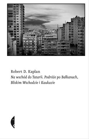 Ebook Na wschód do Tatarii Podróże po Bałkanach, Bliskim Wschodzie i Kaukazie by Robert D. Kaplan PDF!