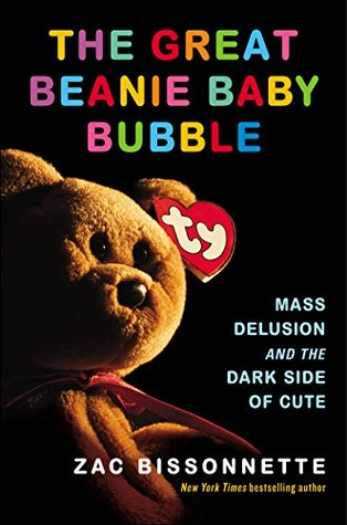 The Great Beanie Baby Bubble  Mass Delusion and the Dark Side of Cute by  Zac Bissonnette b0dfd0ca94e