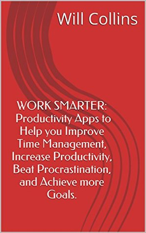 Work Smarter: Productivity apps to help you Improve Time Management, Increase Productivity, Beat Procrastination, and Achieve more Goals
