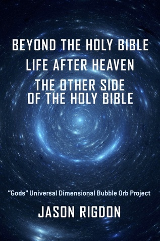 "Beyond The Holy Bible Life After Heaven The Other Side Of The Holy Bible: ""Gods"" Universal Dimensional Bubble Orb Project"