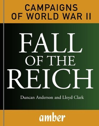 Campaigns of World War II: Fall of the Reich: D-Day, Arnhem, Bulge and Berlin