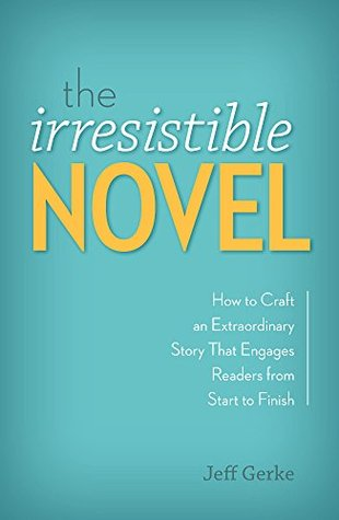 The Irresistible Novel How To Craft An Extraordinary Story That