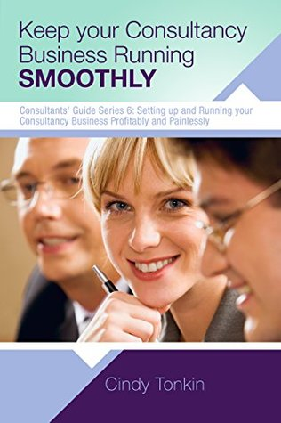 Keep Your Consultancy Business Running Smoothly: Systems and Templates you need (Consultant's Guide: Setting up and running your consultancy profitably and painlessly Book 6)