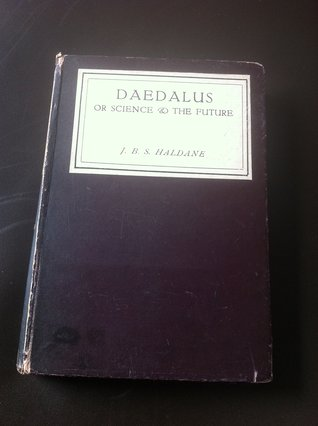 Daedalus; or, Science and the Future: A Paper Read to the Heretics, Cambridge, on February 4th, 1923