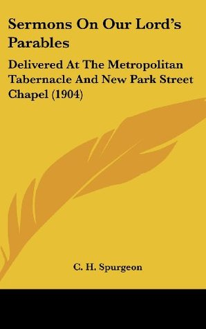 Sermons on Our Lord's Parables: Delivered at the Metropolitan Tabernacle and New Park Street Chapel (1904)