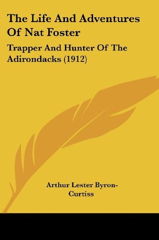 The Life And Adventures Of Nat Foster: Trapper And Hunter Of The Adirondacks (1912)