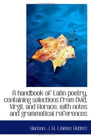 A handbook of Latin poetry, containing selections from Ovid, Virgil, and Horace, with notes and gram
