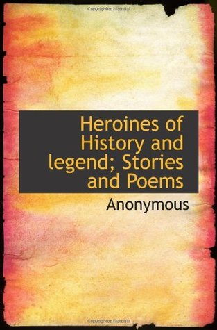 Heroines of History and legend; Stories and Poems