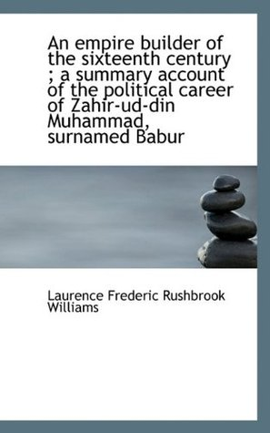 An Empire Builder of the Sixteenth Century; A Summary Account of the Political Career of Zahir-Ud-D