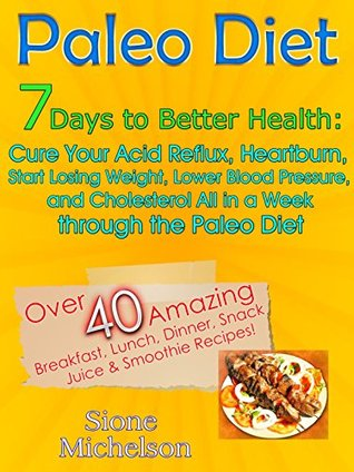 Paleo Diet: 7 Days To Better Health: Cure Your Acid Reflux, Heartburn, Start losing Weight, Lower Blood Pressure and Cholesterol All in a Week through ... Diet, Slow Cooker, Recipes, Diet Recipes)