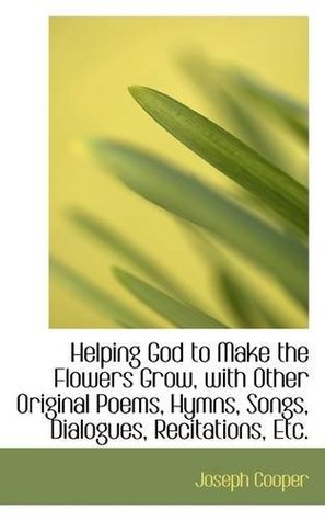 Helping God to Make the Flowers Grow, with Other Original Poems, Hymns, Songs, Dialogues, Recitation