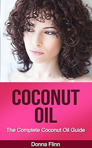 Coconut Oil: The Complete Coconut Oil Guide: Coconut Oil Benefits, Coconut Oil Secrets And Coconut Oil Tips For Beautiful And Healthy Skin