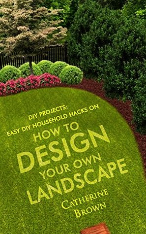 Landscaping: Easy DIY Household Hacks On How To Design Your Own Landscape.:  By Catherine Brown